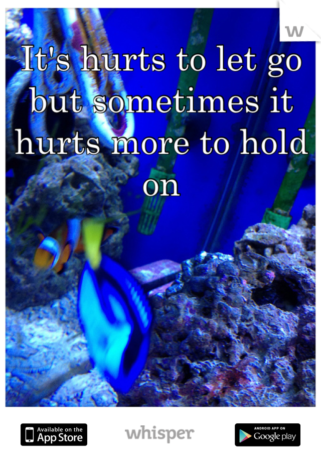 It's hurts to let go but sometimes it hurts more to hold on
