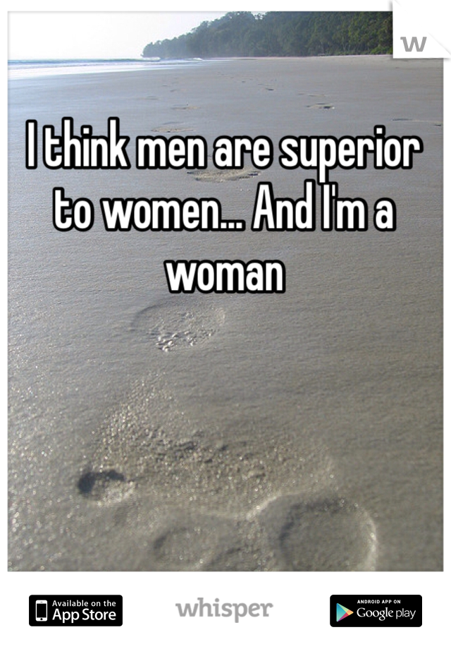 I think men are superior to women... And I'm a woman