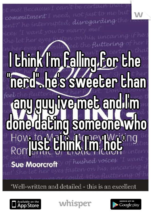 "I think I'm falling for the ""nerd"". he's sweeter than any guy ive met and I'm done dating someone who just think I'm 'hot'"