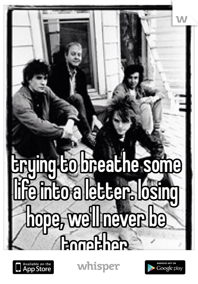 trying to breathe some life into a letter. losing hope, we'll never be together.