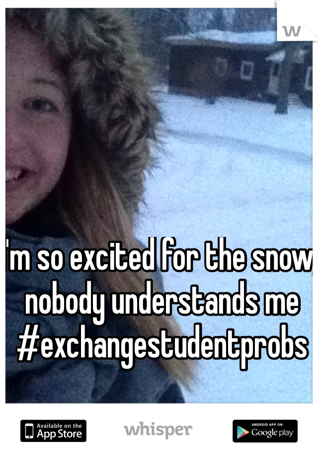 I'm so excited for the snow, nobody understands me #exchangestudentprobs