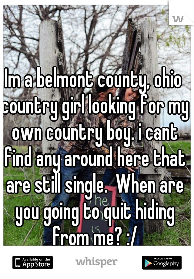Im a belmont county, ohio country girl looking for my own country boy. i cant find any around here that are still single.  When are you going to quit hiding from me? :/