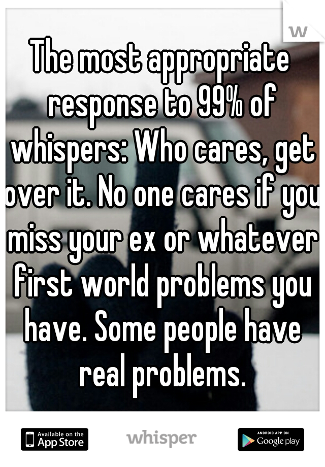 The most appropriate response to 99% of whispers: Who cares, get over it. No one cares if you miss your ex or whatever first world problems you have. Some people have real problems.