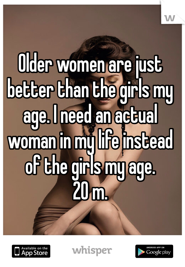 Older women are just better than the girls my age. I need an actual woman in my life instead of the girls my age.  20 m.