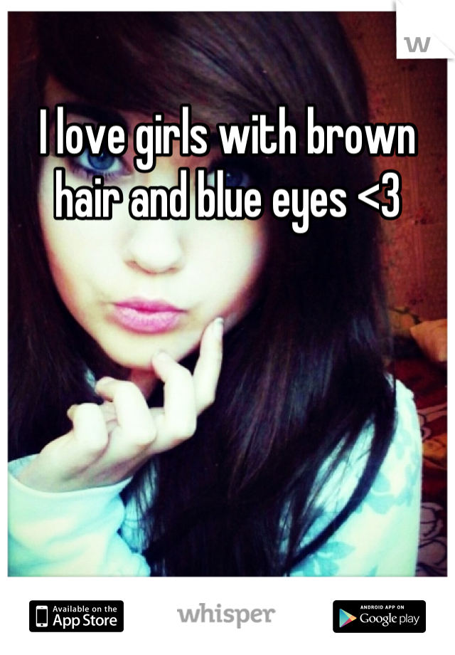 I love girls with brown hair and blue eyes <3