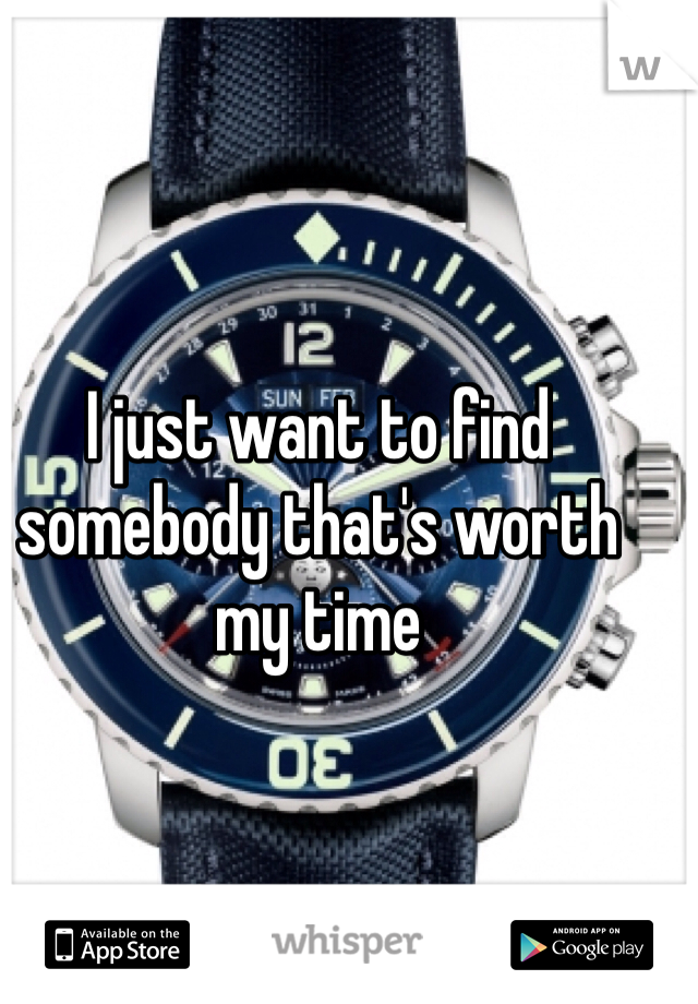 I just want to find somebody that's worth my time