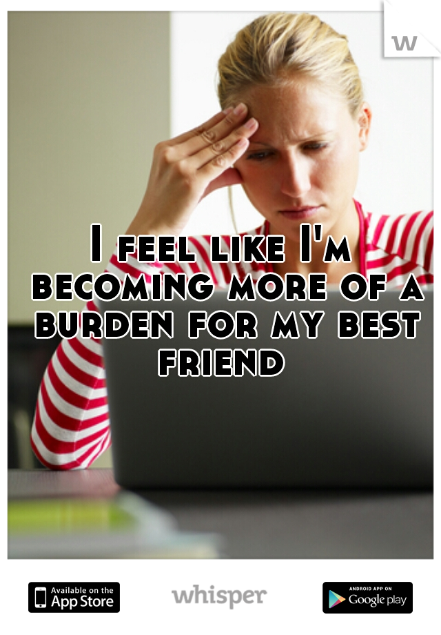 I feel like I'm becoming more of a burden for my best friend
