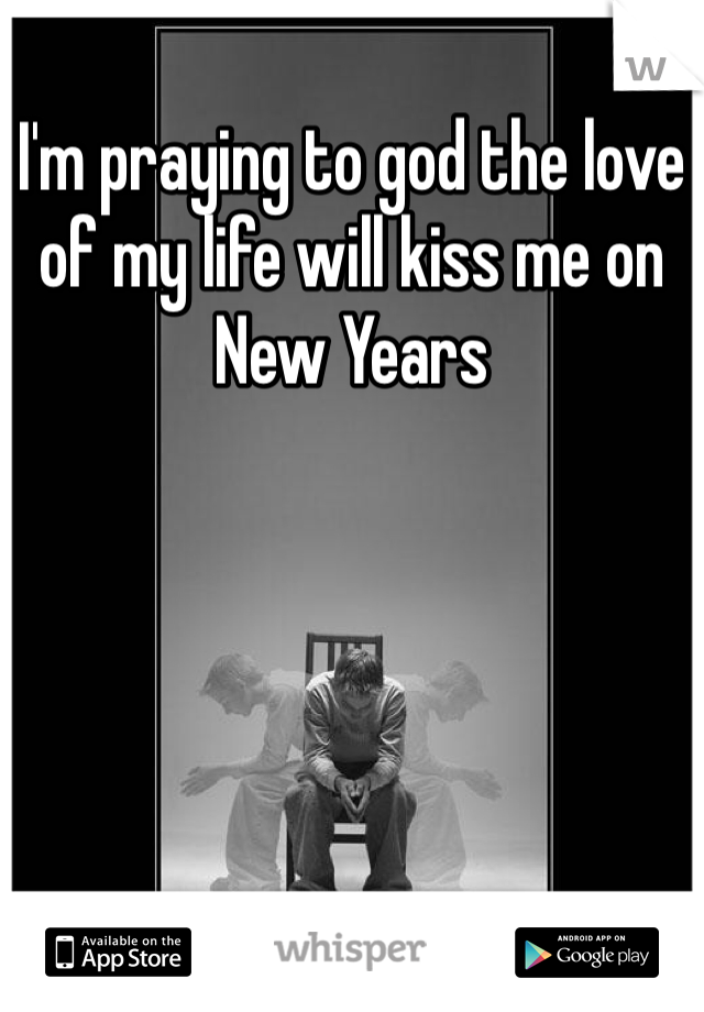I'm praying to god the love of my life will kiss me on New Years