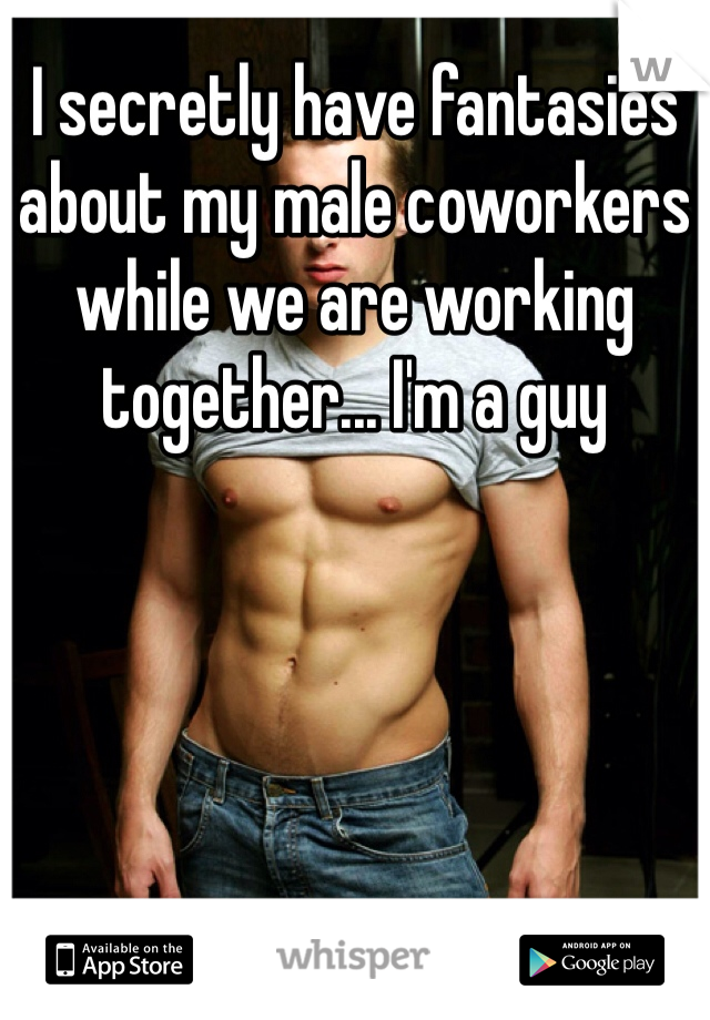 I secretly have fantasies about my male coworkers while we are working together... I'm a guy