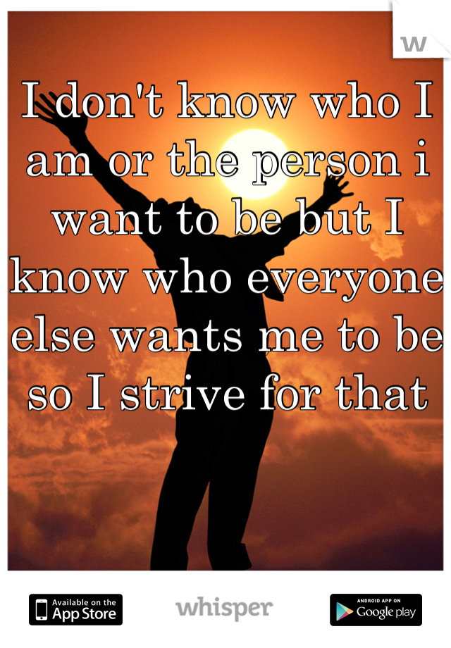 I don't know who I am or the person i want to be but I know who everyone else wants me to be so I strive for that