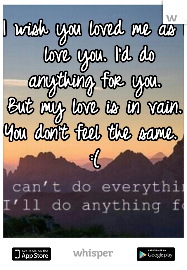 I wish you loved me as I love you. I'd do anything for you.  But my love is in vain. You don't feel the same.  :(