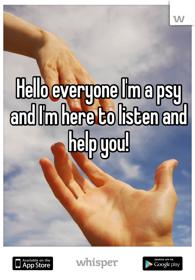 Hello everyone I'm a psy and I'm here to listen and help you!