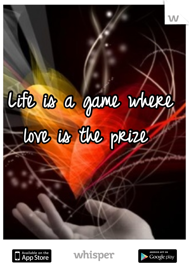 Life is a game where love is the prize
