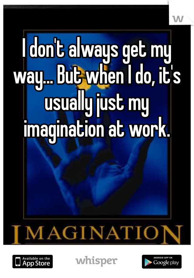 I don't always get my way... But when I do, it's usually just my imagination at work.