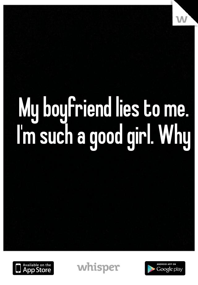 My boyfriend lies to me. I'm such a good girl. Why