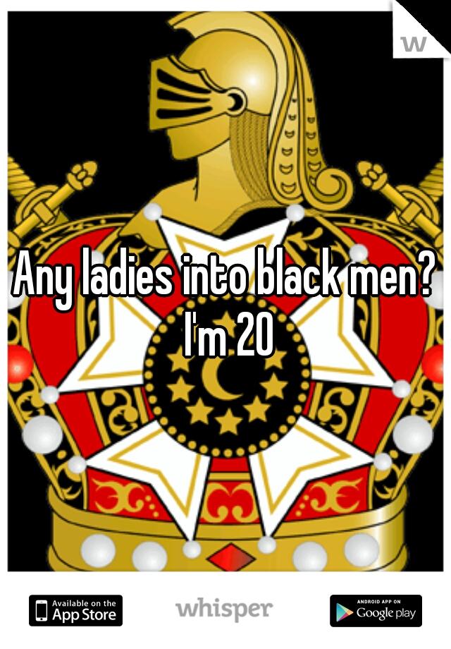 Any ladies into black men? I'm 20