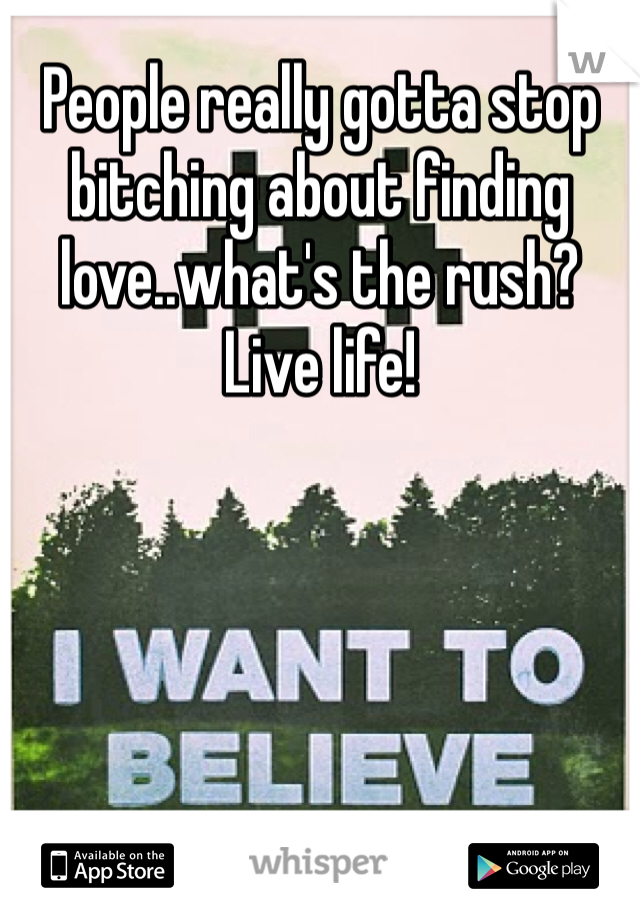 People really gotta stop bitching about finding love..what's the rush? Live life!