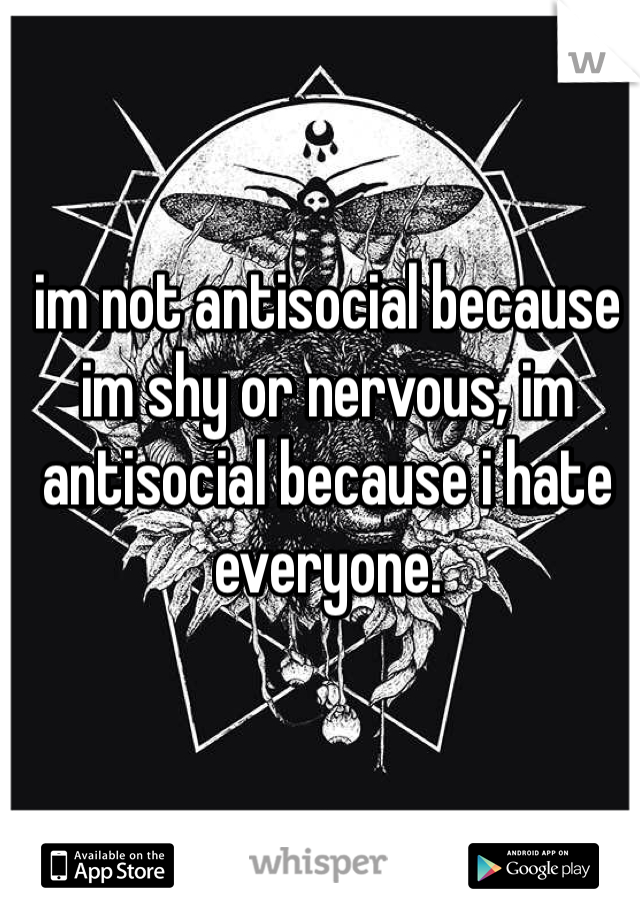 im not antisocial because im shy or nervous, im antisocial because i hate everyone.
