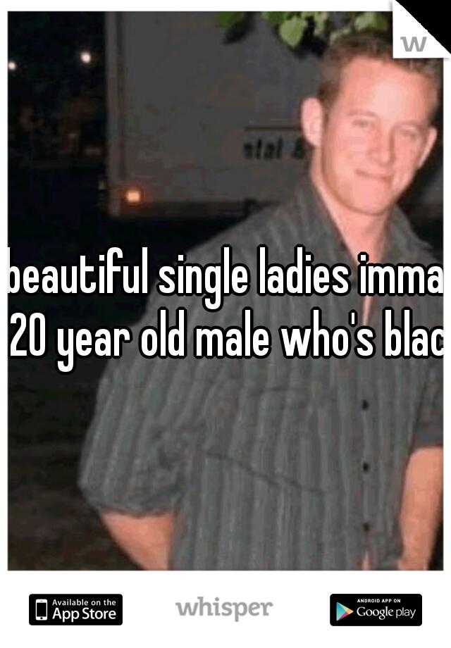 beautiful single ladies imma 20 year old male who's black