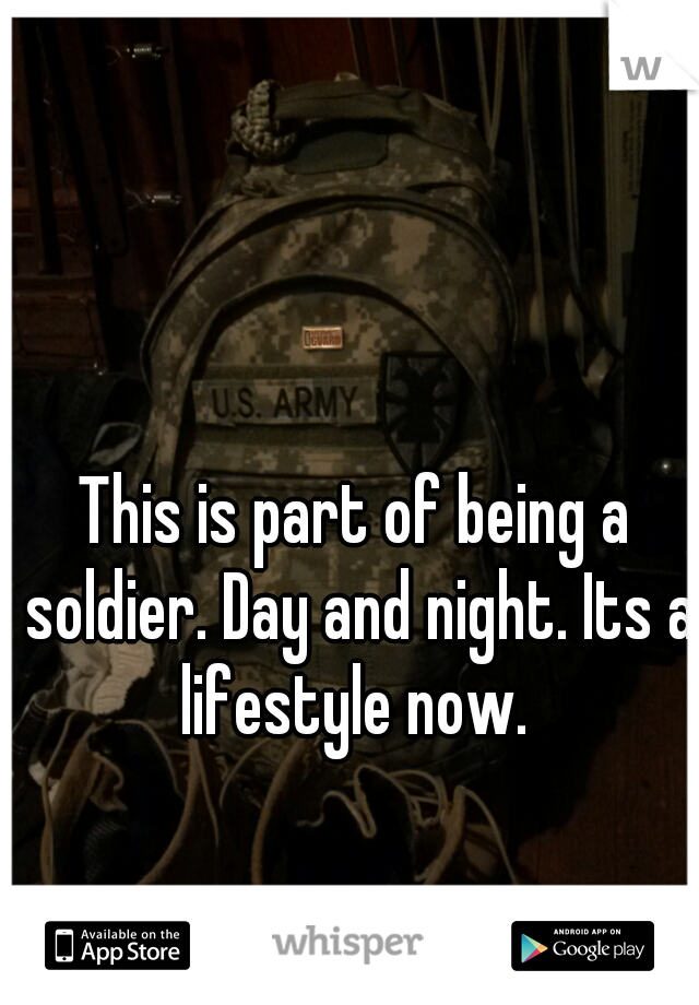 This is part of being a soldier. Day and night. Its a lifestyle now.
