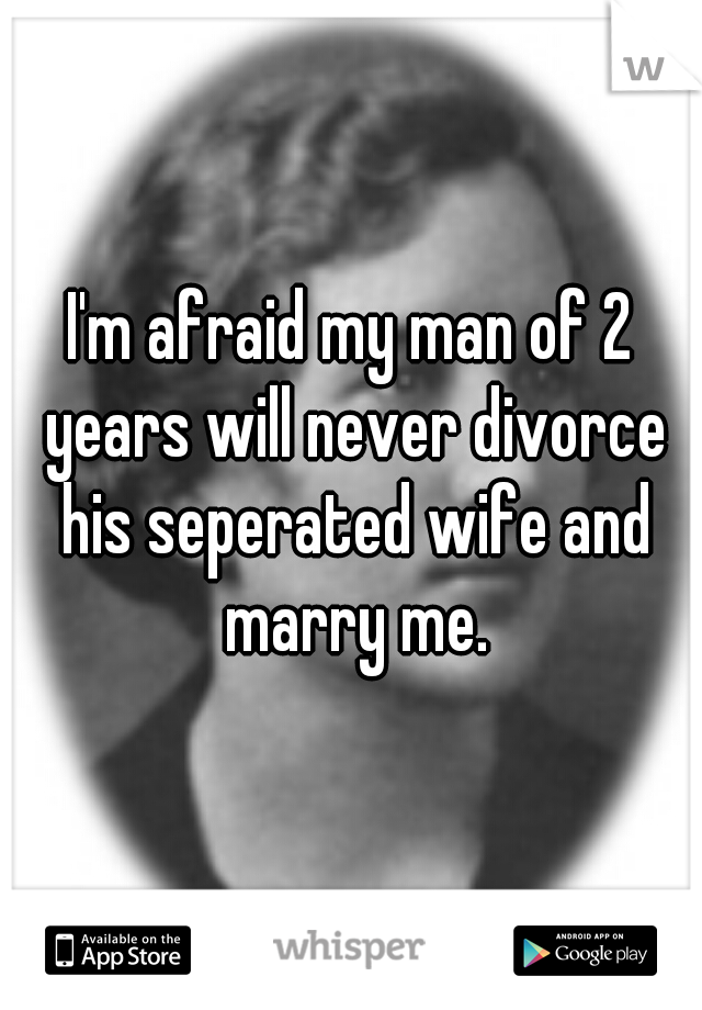 I'm afraid my man of 2 years will never divorce his seperated wife and marry me.