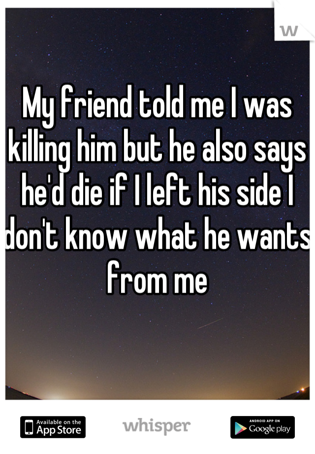 My friend told me I was killing him but he also says he'd die if I left his side I don't know what he wants from me