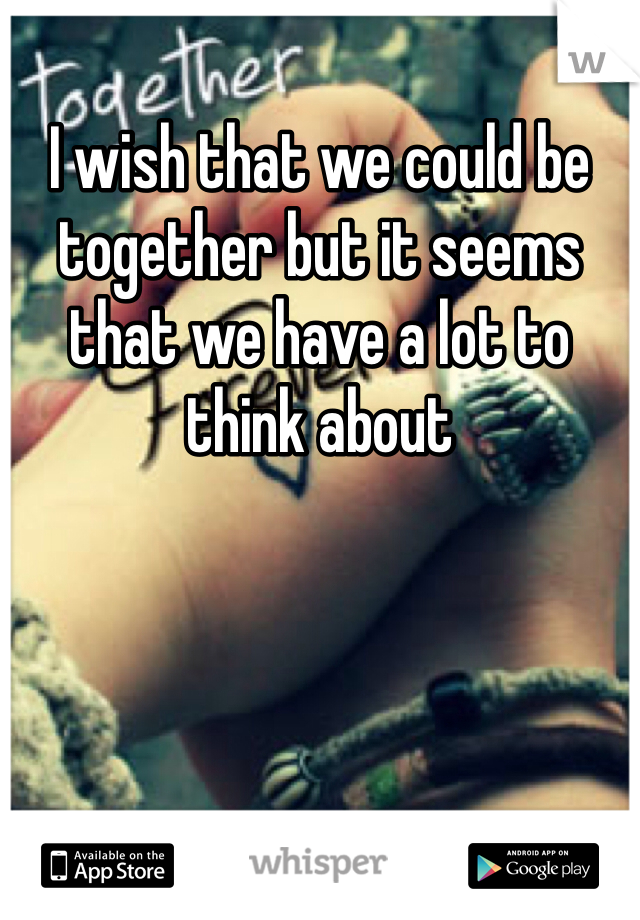I wish that we could be together but it seems that we have a lot to think about