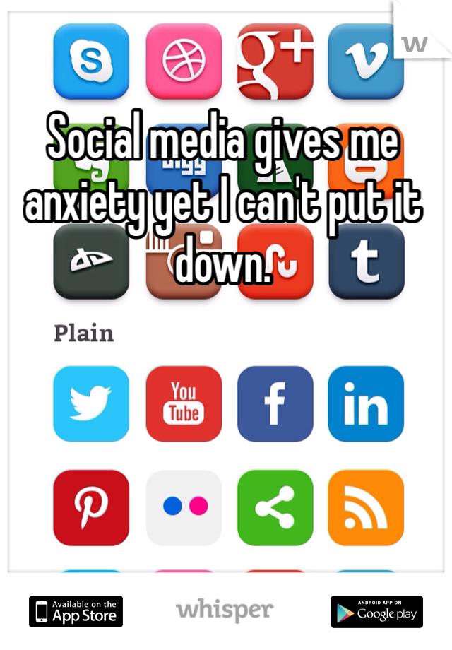 Social media gives me anxiety yet I can't put it down.