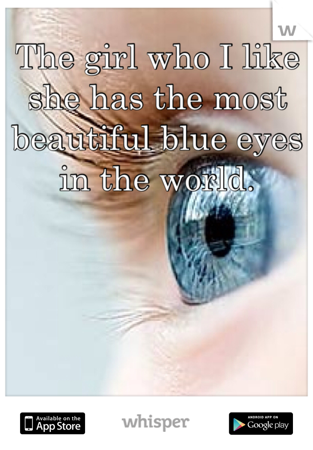 The girl who I like she has the most beautiful blue eyes in the world.