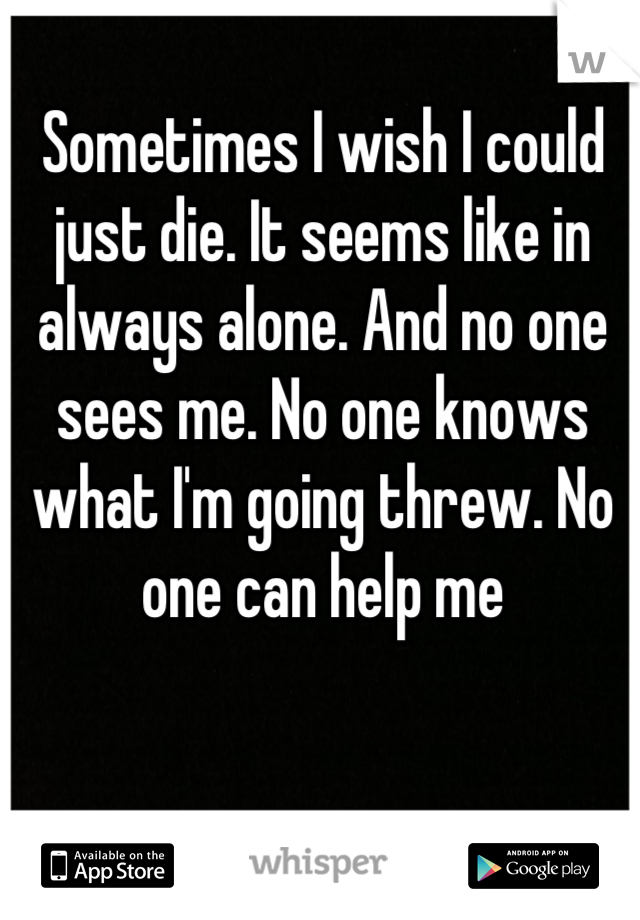 Sometimes I wish I could just die. It seems like in always alone. And no one sees me. No one knows what I'm going threw. No one can help me