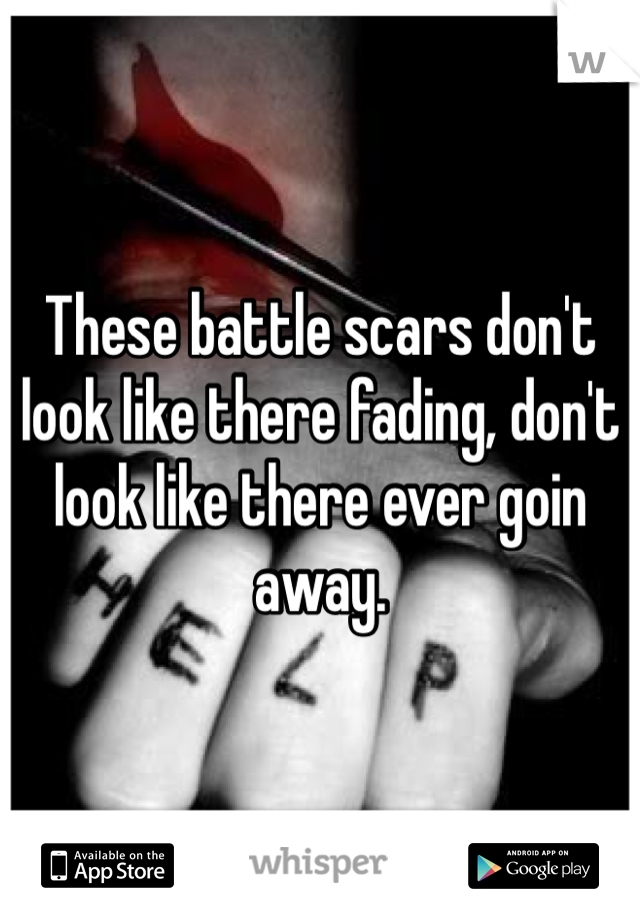 These battle scars don't look like there fading, don't look like there ever goin away.