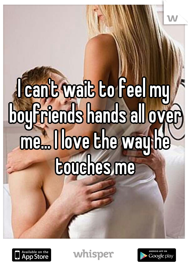 I can't wait to feel my boyfriends hands all over me... I love the way he touches me
