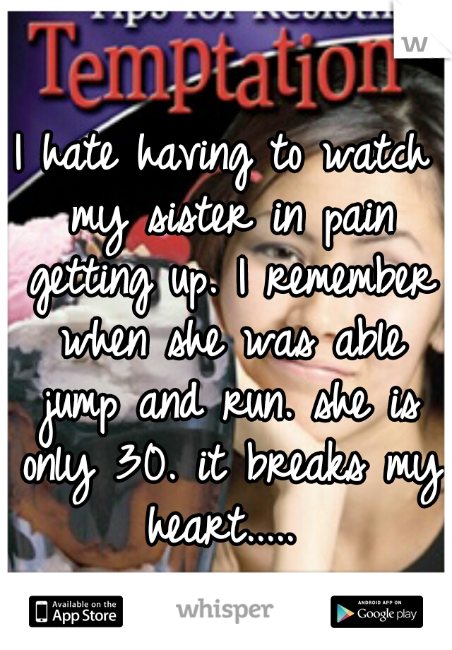 I hate having to watch my sister in pain getting up. I remember when she was able jump and run. she is only 30. it breaks my heart.....