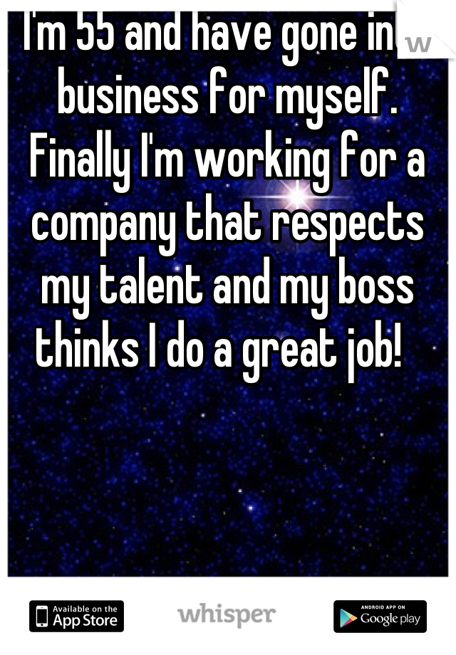 I'm 55 and have gone into business for myself. Finally I'm working for a company that respects my talent and my boss thinks I do a great job!