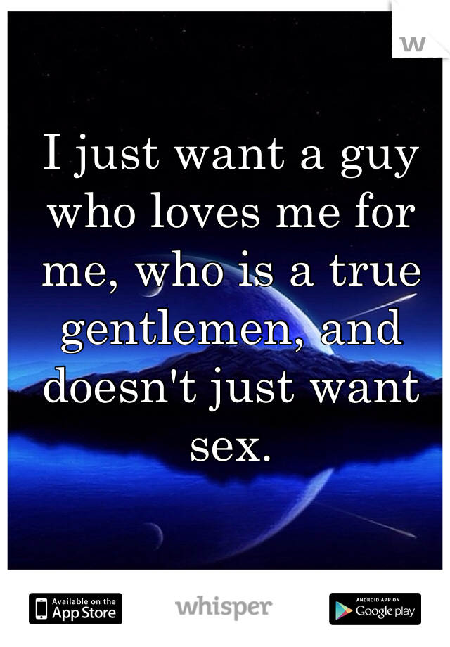 I just want a guy who loves me for me, who is a true gentlemen, and doesn't just want sex.