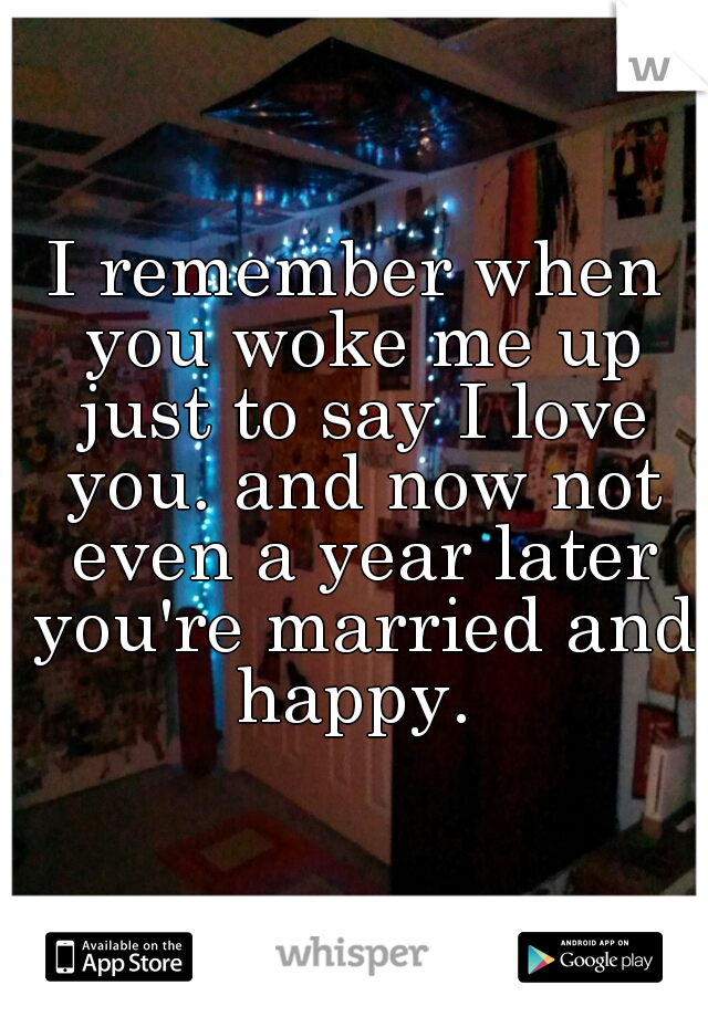 I remember when you woke me up just to say I love you. and now not even a year later you're married and happy.