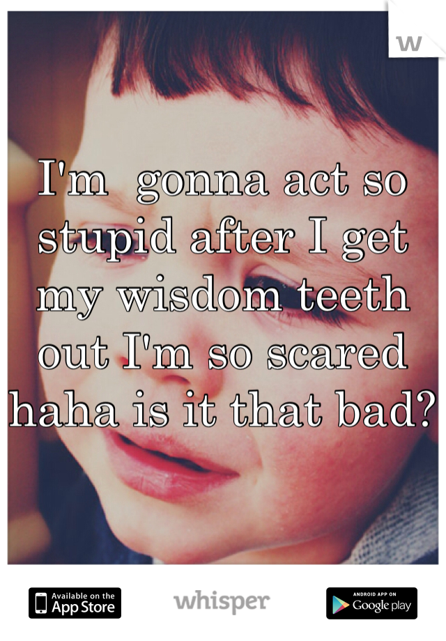 I'm  gonna act so stupid after I get my wisdom teeth out I'm so scared haha is it that bad?