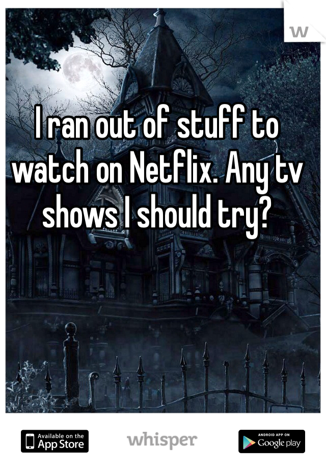 I ran out of stuff to watch on Netflix. Any tv shows I should try?