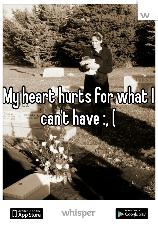 My heart hurts for what I can't have :, (