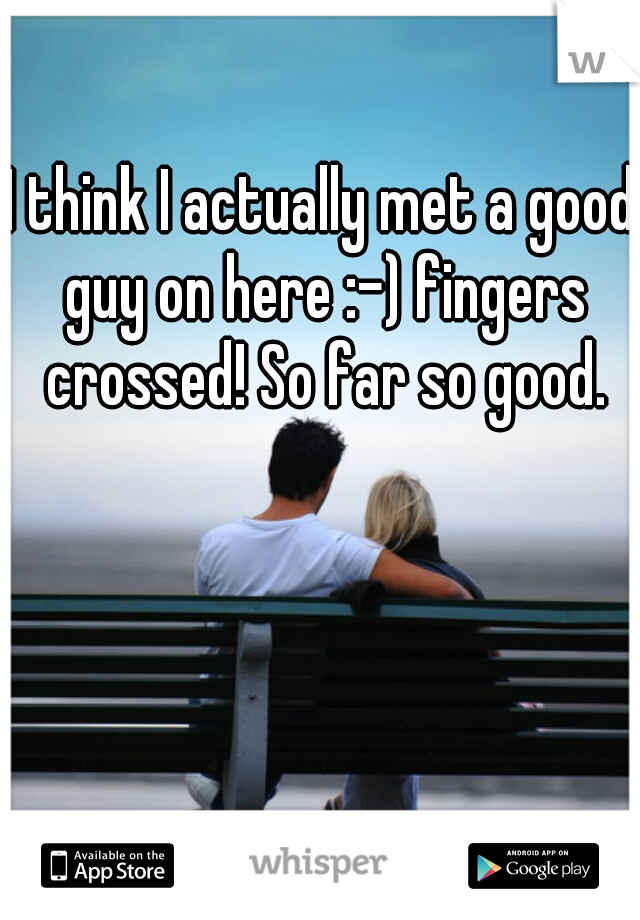 I think I actually met a good guy on here :-) fingers crossed! So far so good.