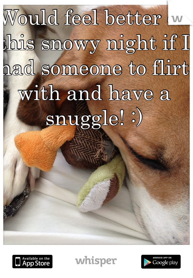Would feel better on this snowy night if I had someone to flirt with and have a snuggle! :)