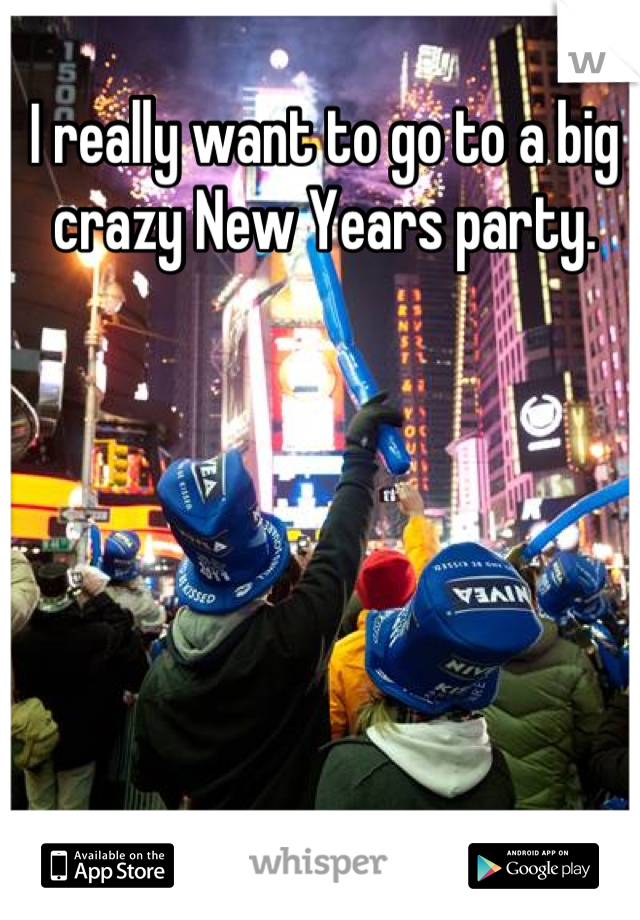 I really want to go to a big crazy New Years party.