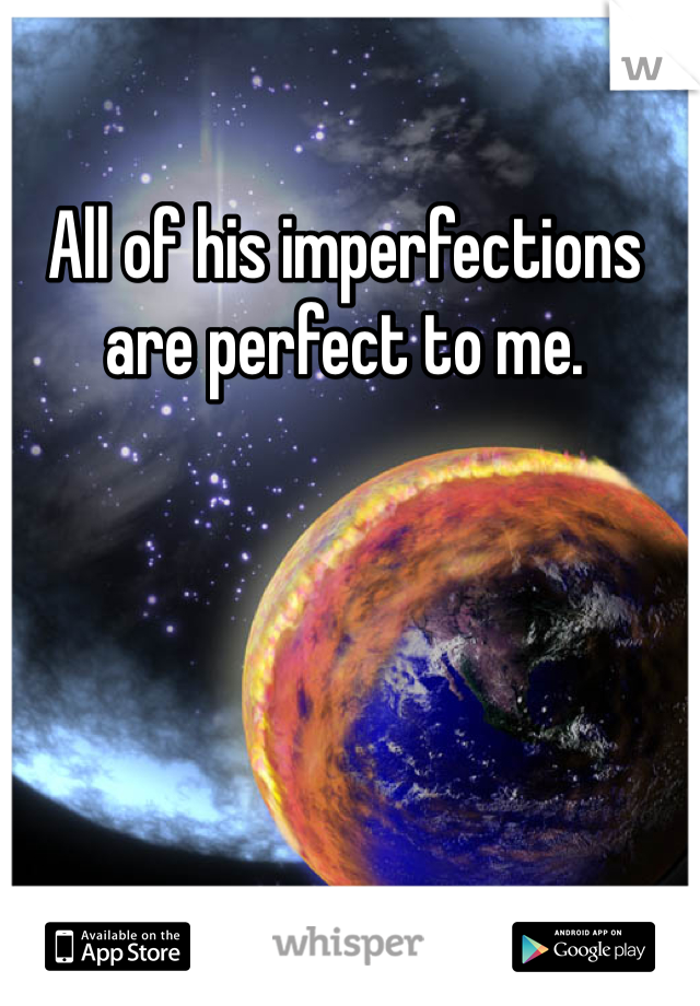 All of his imperfections are perfect to me.