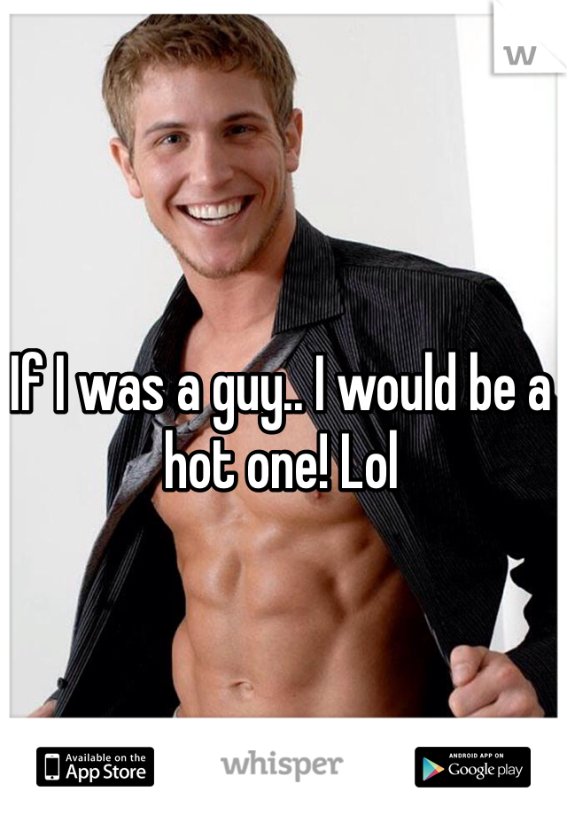 If I was a guy.. I would be a hot one! Lol