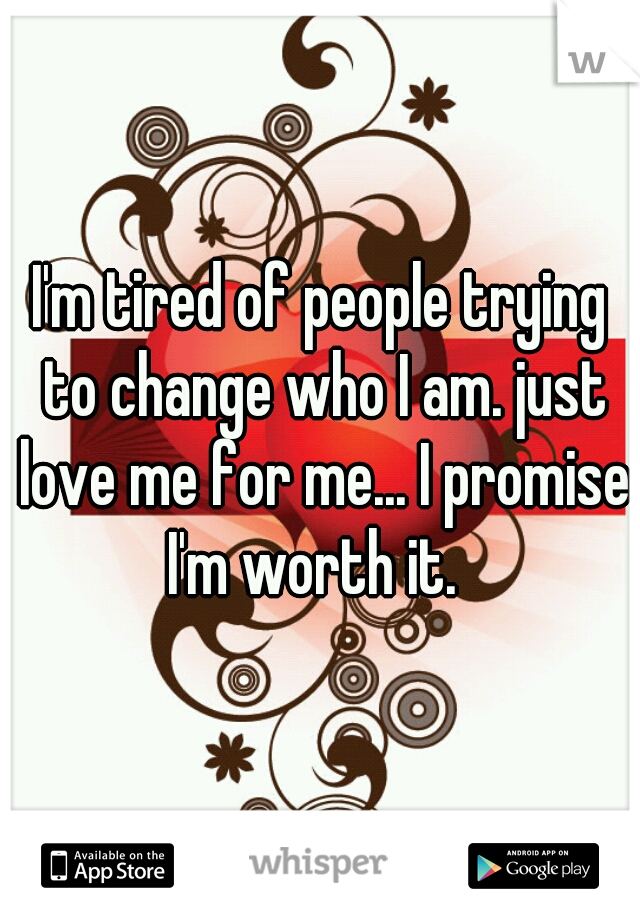 I'm tired of people trying to change who I am. just love me for me... I promise I'm worth it.