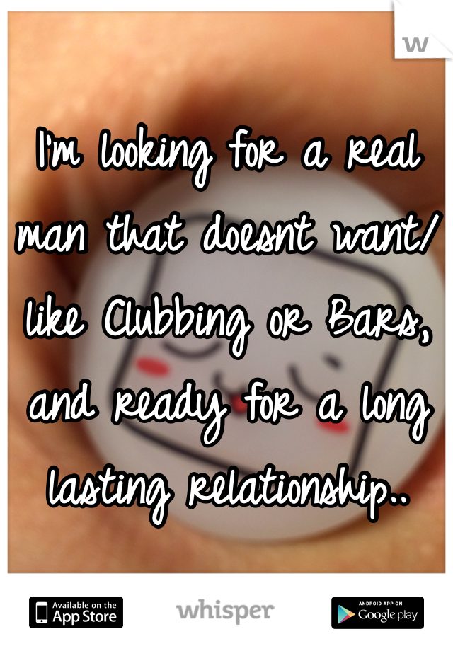 I'm looking for a real man that doesnt want/like Clubbing or Bars, and ready for a long lasting relationship..
