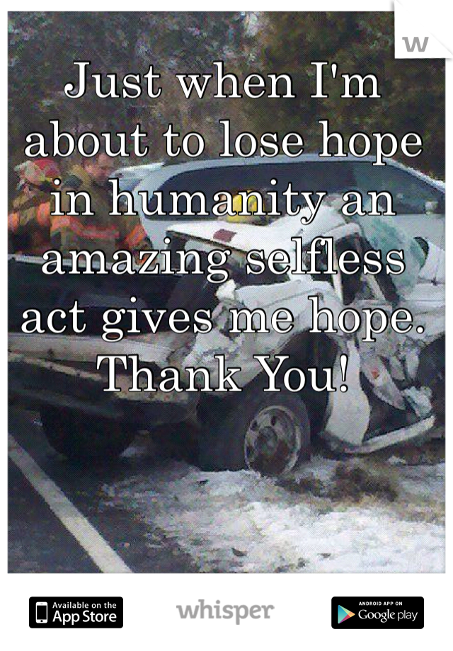 Just when I'm about to lose hope in humanity an amazing selfless act gives me hope.  Thank You!