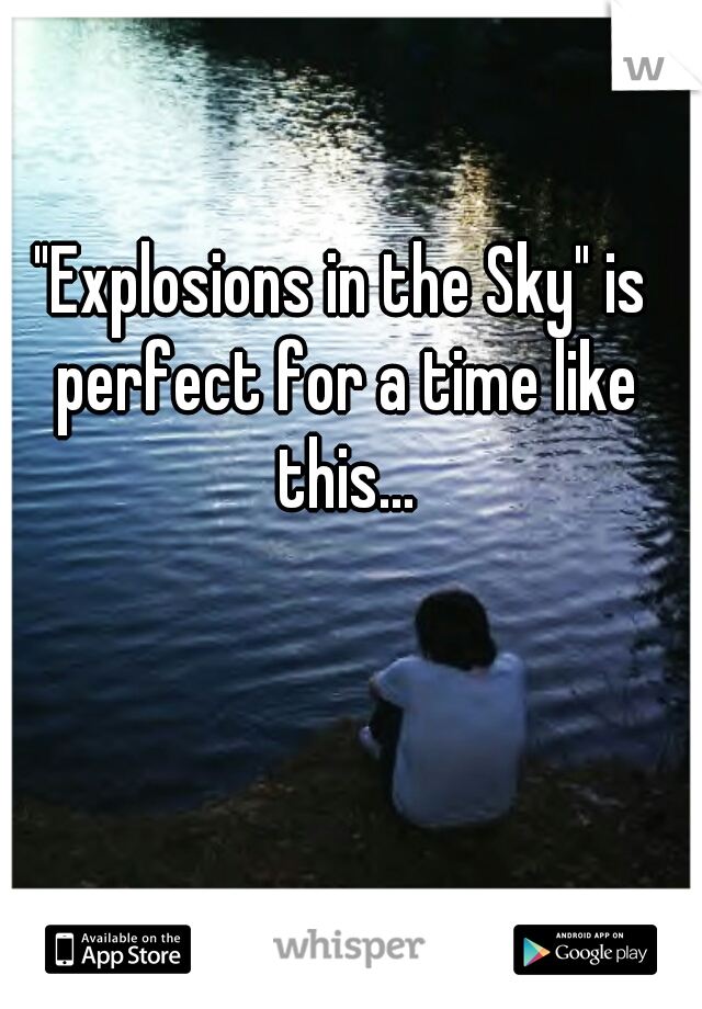 """""""Explosions in the Sky"""" is perfect for a time like this..."""