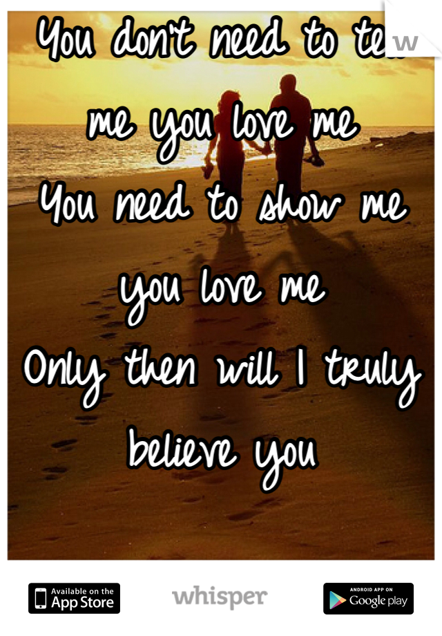 You don't need to tell me you love me You need to show me you love me  Only then will I truly believe you