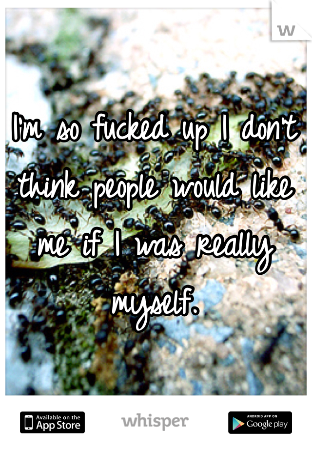 I'm so fucked up I don't think people would like me if I was really myself.